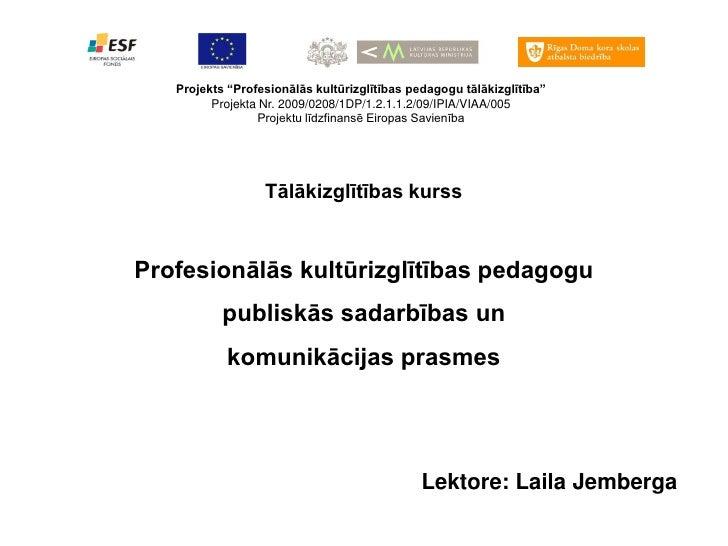 """Projekts """"Profesionālās kultūrizglītības pedagogu tālākizglītība""""          Projekta Nr. 2009/0208/1DP/1.2.1.1.2/09/IPIA/VI..."""