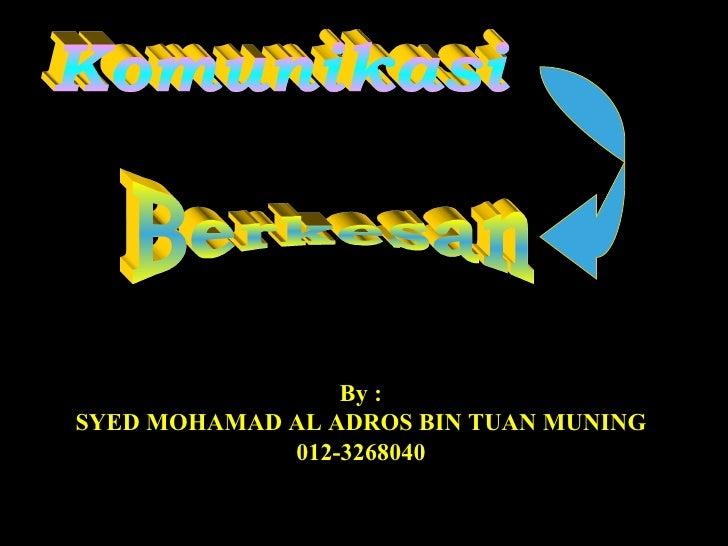 Komunikasi Berkesan By : SYED MOHAMAD AL ADROS BIN TUAN MUNING 012-3268040