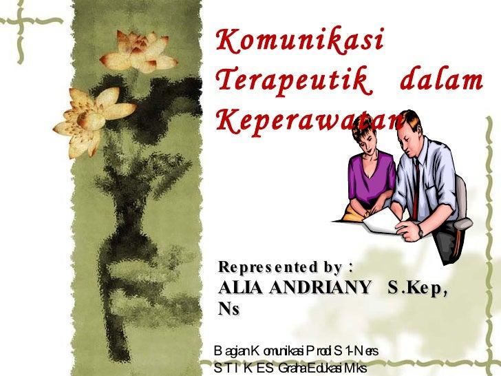 Represented by :  ALIA ANDRIANY  S.Kep, Ns Komunikasi Terapeutik  dalam Keperawatan Bagian Komunikasi Prodi S1-Ners STIKES...