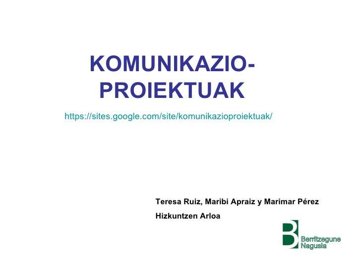 KOMUNIKAZIO-       PROIEKTUAKhttps://sites.google.com/site/komunikazioproiektuak/                      Teresa Ruiz, Maribi...