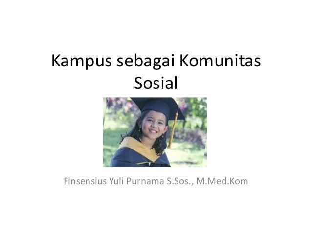 Kampus sebagai Komunitas         Sosial Finsensius Yuli Purnama S.Sos., M.Med.Kom