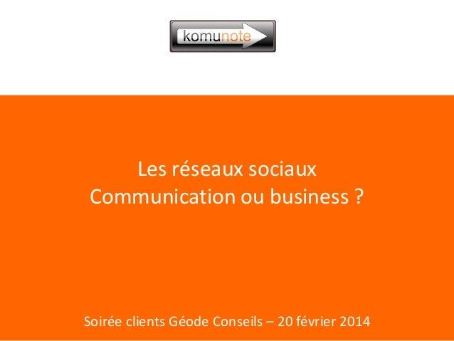 Les réseaux sociaux Communication ou business ?  Soirée clients Géode Conseils – 20 février 2014