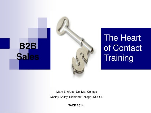 TACE 2014 Mary Z. Afuso, Del Mar College Konley Kelley, Richland College, DCCCD B2B Sales The Heart of Contact Training