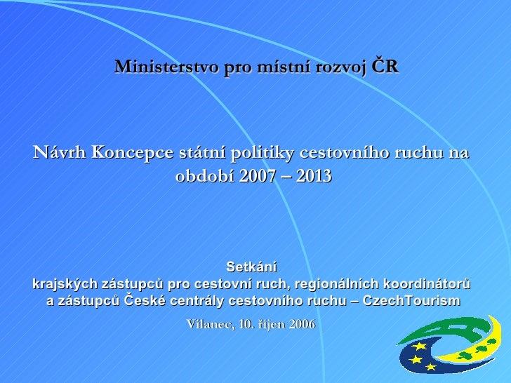 Návrh Koncepce státní politiky cestovního ruchu na  období 2007 – 2013 Setkání  krajských zástupců pro cestovní ruch, regi...