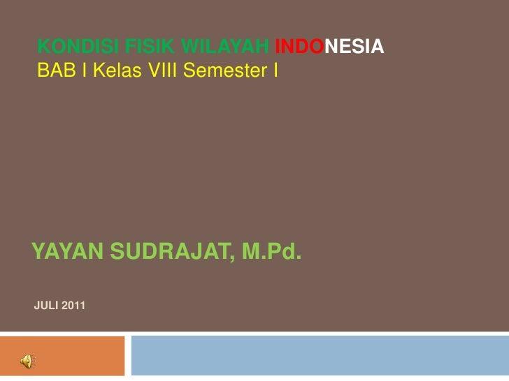 KONDISI FISIK WILAYAH INDONESIABAB I Kelas VIII Semester IYAYAN SUDRAJAT, M.Pd.JULI 2011