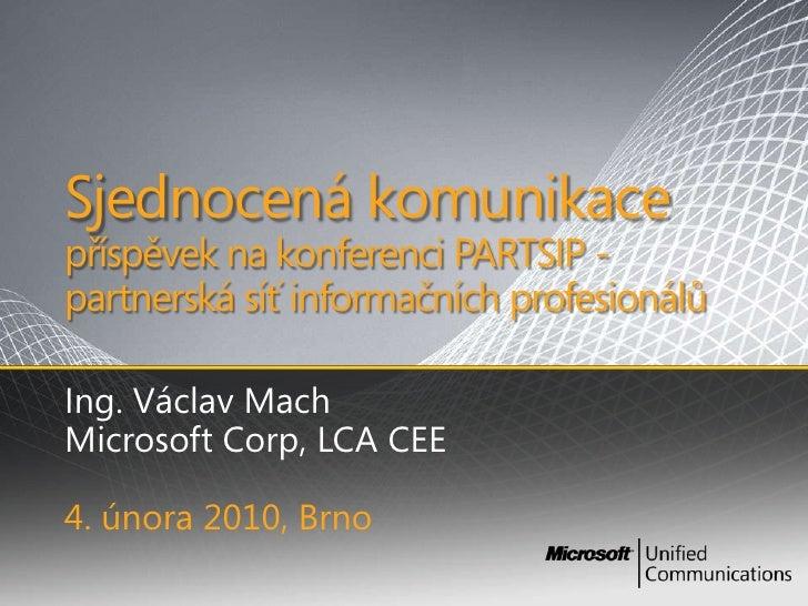 Sjednocenákomunikacepříspěvek na konferenci PARTSIP - partnerská síť informačních profesionálů<br />Ing. Václav Mach<br />...