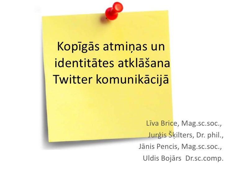 Kopīgās atmiņas unidentitātes atklāšanaTwitter komunikācijā                 Līva Brice, Mag.sc.soc.,                  Jurģ...