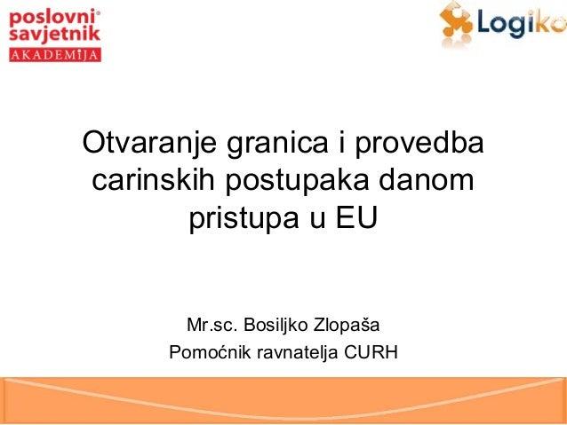 Otvaranje granica i provedba carinskih postupaka danom pristupa u EU  Mr.sc. Bosiljko Zlopaša Pomoćnik ravnatelja CURH