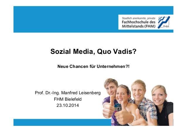 Sozial Media, Quo Vadis?  Neue Chancen für Unternehmen?!  Prof. Dr.-Ing. Manfred Leisenberg  FHM Bielefeld  23.10.2014