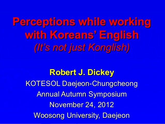 Perceptions while working  with Koreans' English    (It's not just Konglish)        Robert J. Dickey  KOTESOL Daejeon-Chun...