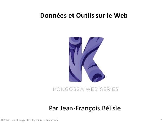 Données et Outils sur le Web  Par Jean-François Bélisle  ©2014 – Jean-François Bélisle, Tous droits réservés  1