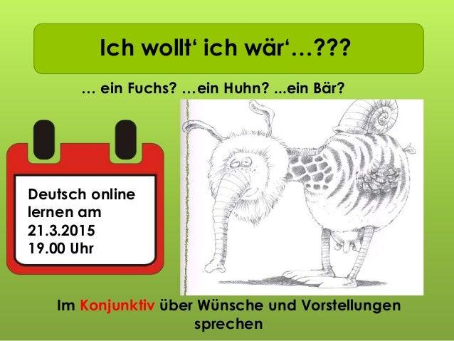 Ich wollt' ich wär'…??? … ein Fuchs? …ein Huhn? ...ein Bär? Deutsch online lernen am 21.3.2015 19.00 Uhr Im Konjunktiv übe...