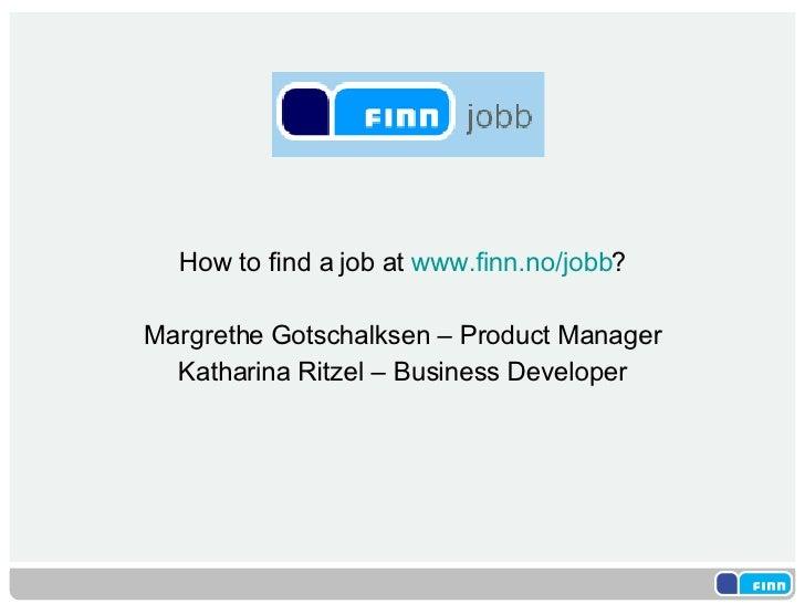 <ul><li>How to find a job at  www.finn.no/jobb ? </li></ul><ul><li>Margrethe Gotschalksen – Product Manager </li></ul><ul>...