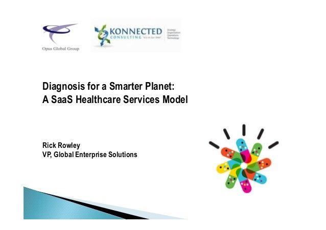Diagnosis for a Smarter Planet: A SaaS Healthcare Services Model Rick Rowley VP, Global Enterprise Solutions