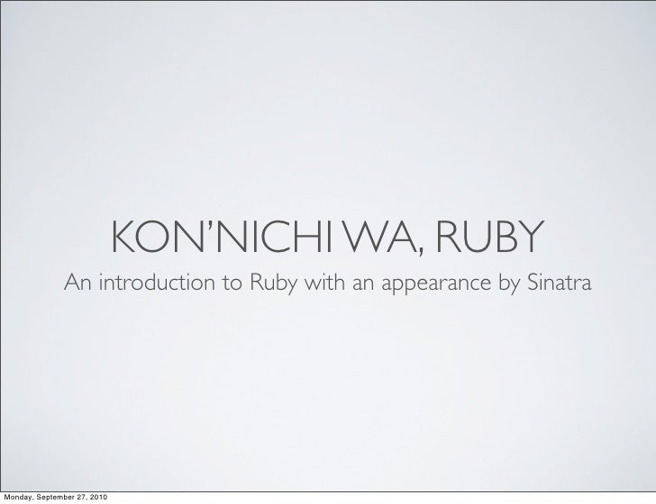 KON'NICHI WA, RUBY                An introduction to Ruby with an appearance by Sinatra     Monday, September 27, 2010