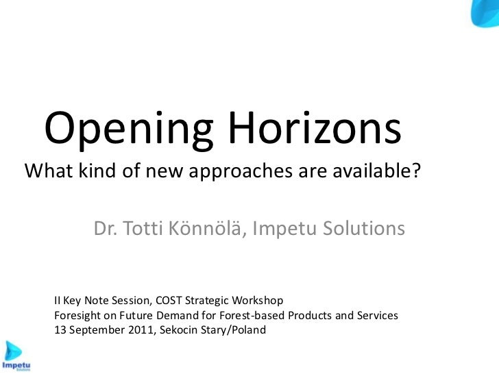 Opening HorizonsWhat kind of new approaches are available?          Dr. Totti Könnölä, Impetu Solutions   II Key Note Sess...
