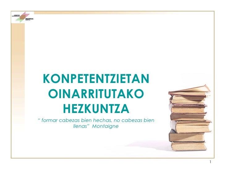 """KONPETENTZIETAN OINARRITUTAKO HEZKUNTZA """"  formar cabezas bien hechas, no cabezas bien llenas""""  Montaigne"""