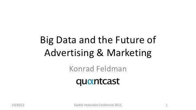 Big Data and the Future of            Advertising & Marketing                 Konrad Feldman10/30/12          Seattle Inte...