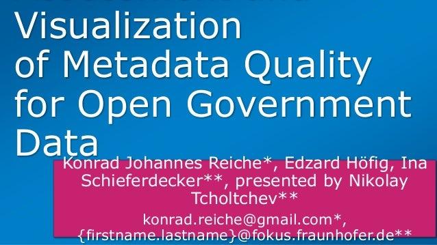 Visualization of Metadata Quality for Open Government DataKonrad Johannes Reiche*, Edzard Höfig, Ina Schieferdecker**, pre...