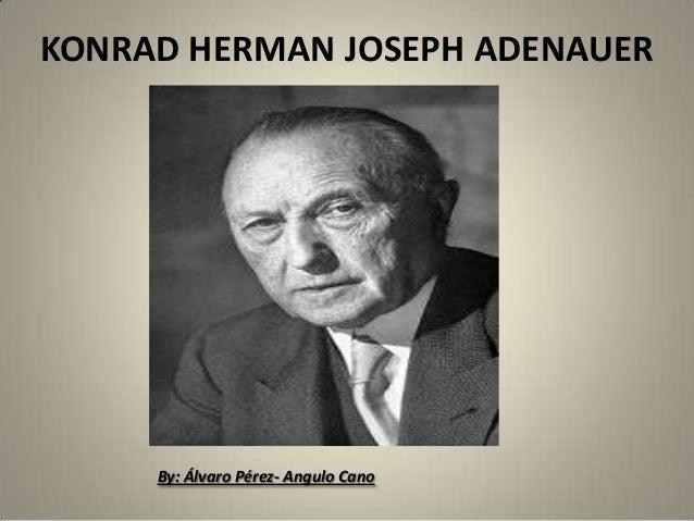 KONRAD HERMAN JOSEPH ADENAUER     By: Álvaro Pérez- Angulo Cano