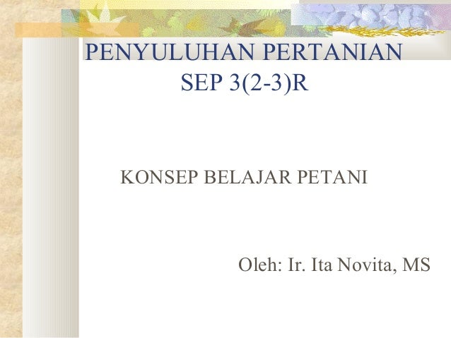 PENYULUHAN PERTANIAN SEP 3(2-3)R KONSEP BELAJAR PETANI Oleh: Ir. Ita Novita, MS