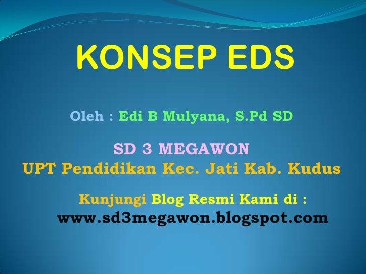 KONSEP EDS<br />Oleh : Edi B Mulyana, S.Pd SD<br />SD 3 MEGAWON<br />UPT Pendidikan Kec. Jati Kab. Kudus<br />Kunjungi Blo...