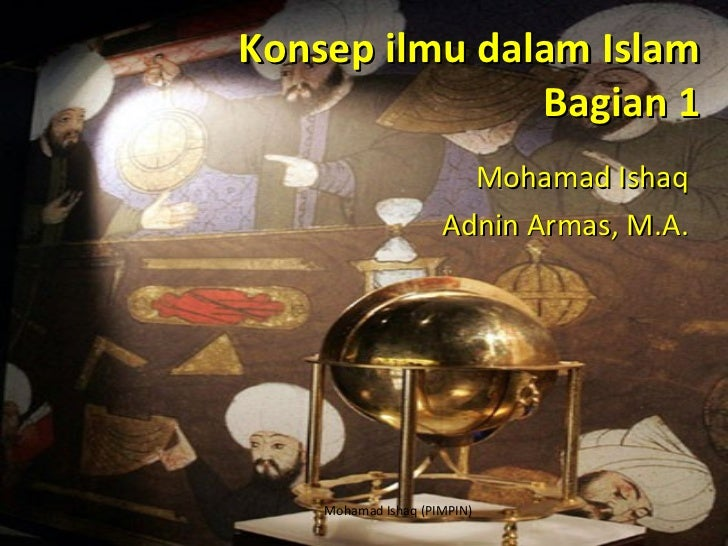 Konsep ilmu dalam Islam Bagian 1 Mohamad Ishaq Adnin Armas, M.A. Mohamad Ishaq (PIMPIN)