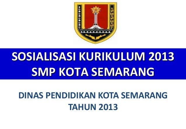 SOSIALISASI KURIKULUM 2013 SMP KOTA SEMARANG DINAS PENDIDIKAN KOTA SEMARANG TAHUN 2013