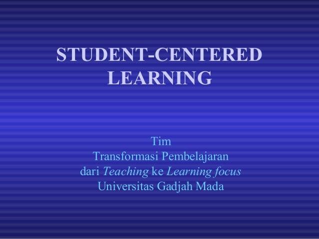 STUDENT-CENTERED LEARNING Tim Transformasi Pembelajaran dari Teaching ke Learning focus Universitas Gadjah Mada