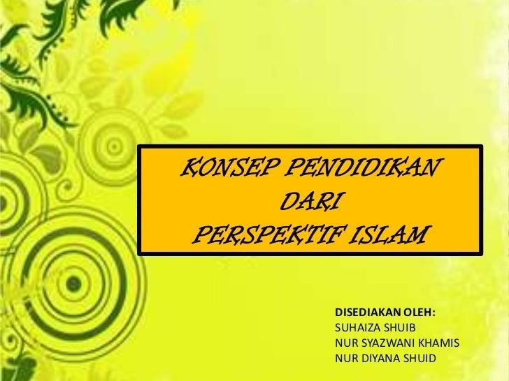 KONSEP PENDIDIKAN       DARI PERSPEKTIF ISLAM          DISEDIAKAN OLEH:          SUHAIZA SHUIB          NUR SYAZWANI KHAMI...