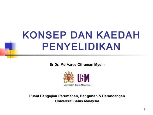 1 KONSEP DAN KAEDAH PENYELIDIKAN Sr Dr. Md Azree Othuman Mydin Pusat Pengajian Perumahan, Bangunan & Perancangan Univerisi...