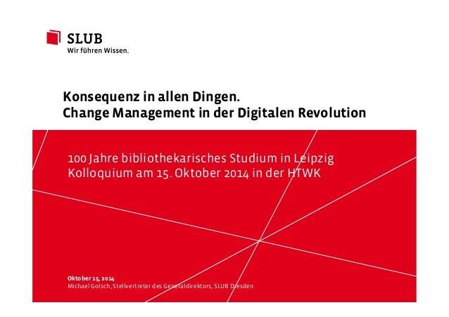 Konsequenz in allen Dingen.  Change Management in der Digitalen Revolution  100 Jahre bibliothekarisches Studium in Leipzi...