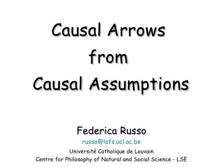 Causal Arrows  from  Causal Assumptions Federica Russo [email_address] Université Catholique de Louvain Centre for Philoso...