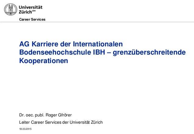 Career Services 18.03.2015 AG Karriere der Internationalen Bodenseehochschule IBH – grenzüberschreitende Kooperationen Dr....