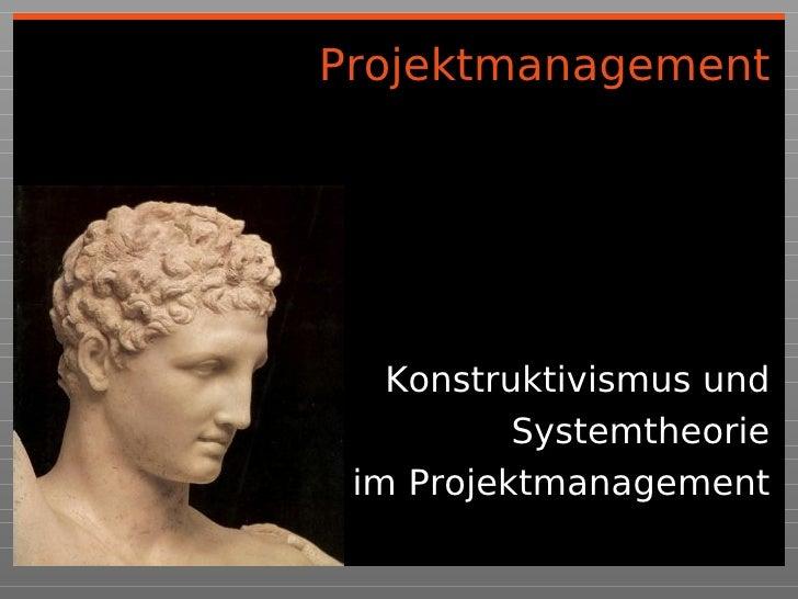 Projektmanagement        Konstruktivismus und           Systemtheorie  im Projektmanagement