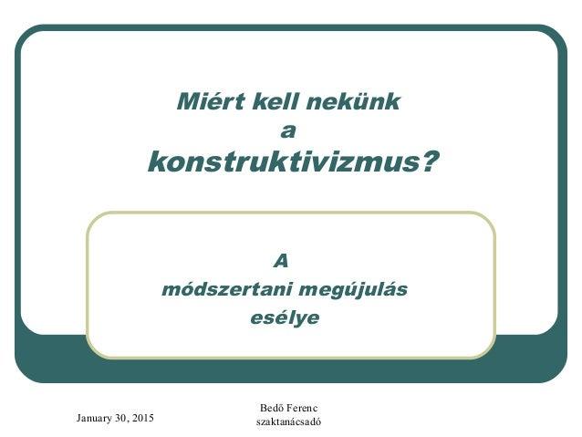 January 30, 2015 Bedő Ferenc szaktanácsadó Miért kell nekünk a konstruktivizmus? A módszertani megújulás esélye