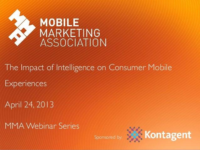 #MMAWeb   #KTWebinar The Impact of Intelligence on Consumer MobileExperiencesApril 24, 2013MMA Webinar SeriesSp...