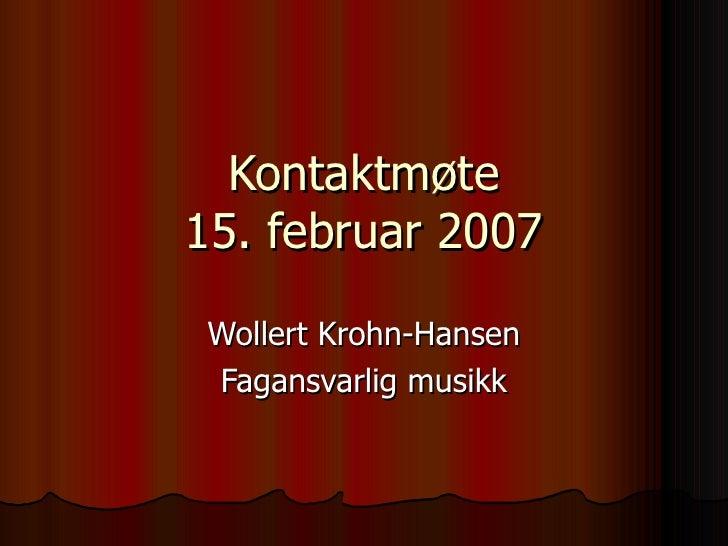 Kontaktmøte 15. februar 2007 Wollert Krohn-Hansen Fagansvarlig musikk