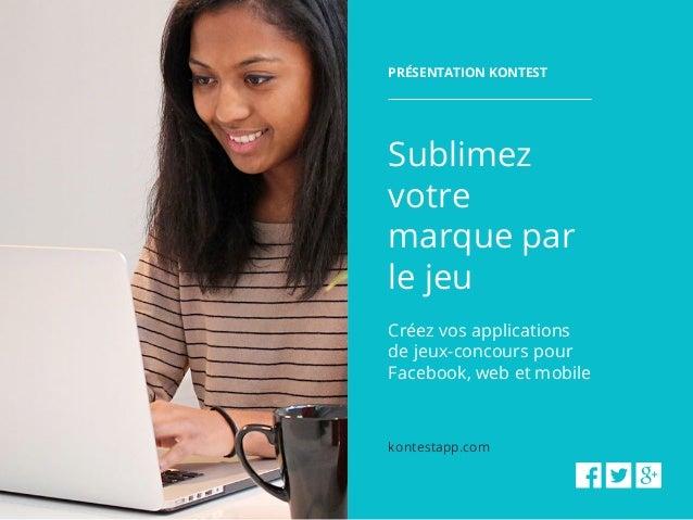 Présentation kontest Sublimez votre marque par le jeu Créez vos applications de jeux-concours pour Facebook, web et mobile...