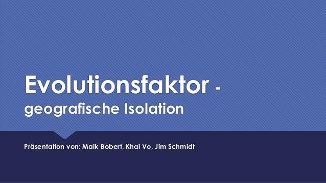 Evolutionsfaktor - geografische Isolation Präsentation von: Maik Bobert, Khai Vo, Jim Schmidt