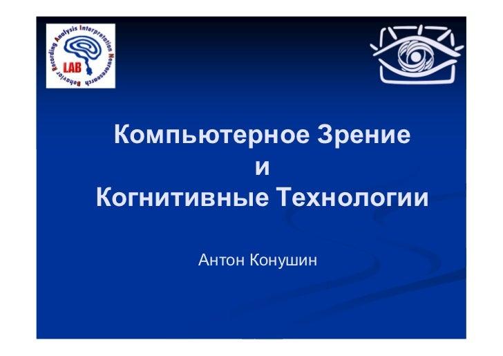 Компьютерное Зрение          иКогнитивные Технологии      Антон Конушин