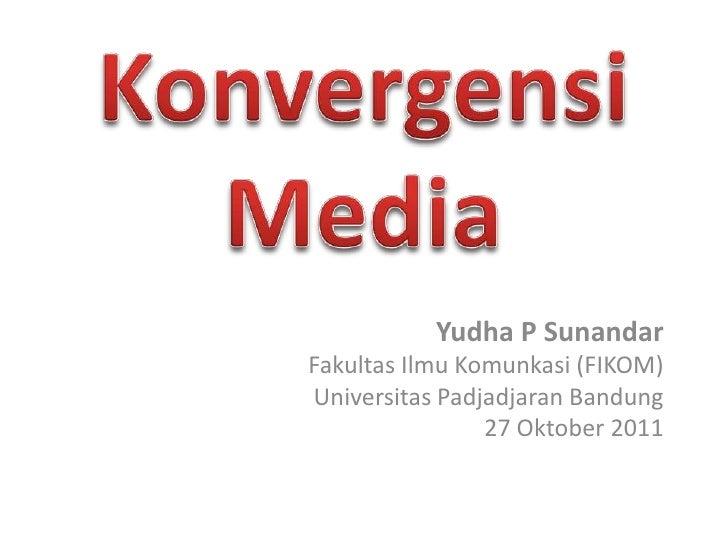 Yudha P SunandarFakultas Ilmu Komunkasi (FIKOM)Universitas Padjadjaran Bandung                27 Oktober 2011