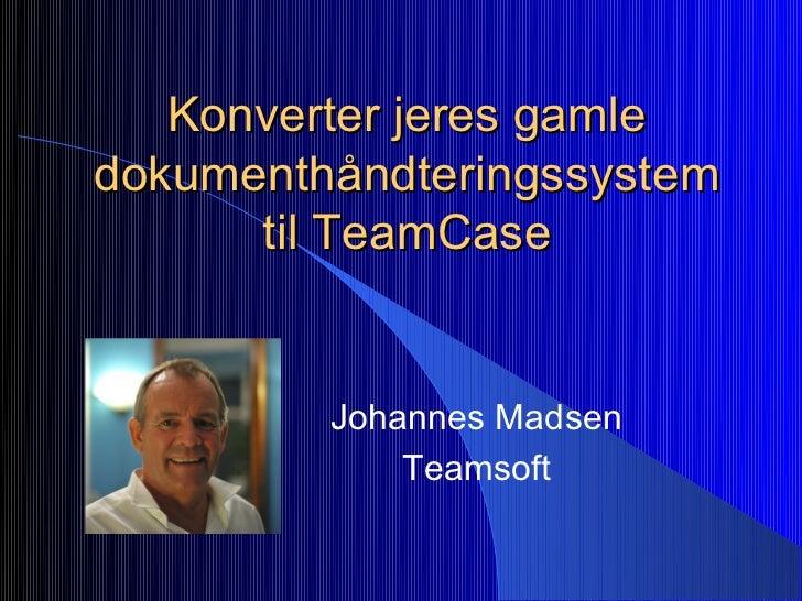 Konverter jeres gamledokumenthåndteringssystem      til TeamCase         Johannes Madsen             Teamsoft