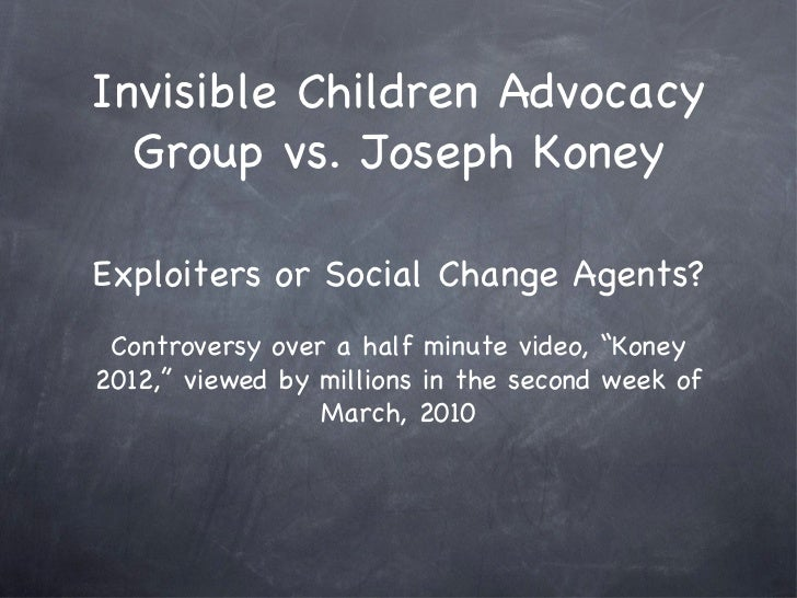 Invisible Children Advocacy  Group vs. Joseph KoneyExploiters or Social Change Agents? Controversy over a half minute vide...