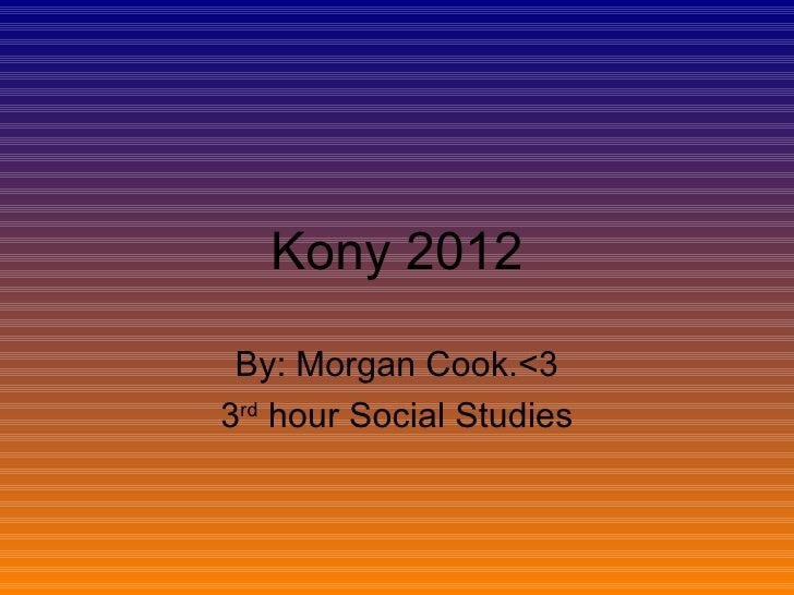 Kony 2012 By: Morgan Cook.<33rd hour Social Studies