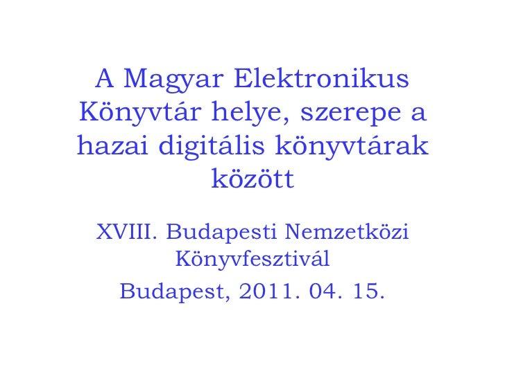 A Magyar Elektronikus Könyvtár helye, szerepe a hazai digitális könyvtárak között XVIII. Budapesti Nemzetközi Könyvfesztiv...