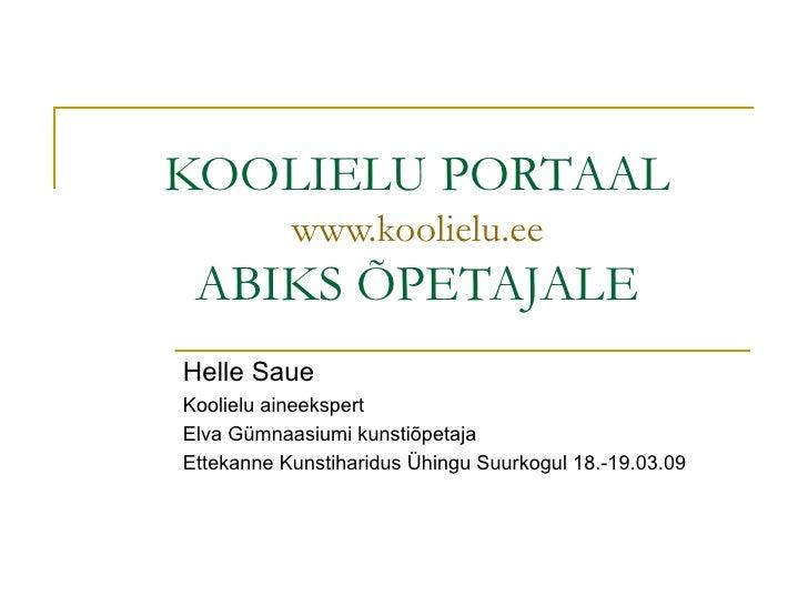 KOOLIELU PORTAAL www.koolielu.ee ABIKS ÕPETAJALE Helle Saue Koolielu aineekspert Elva Gümnaasiumi kunstiõpetaja Ettekanne ...