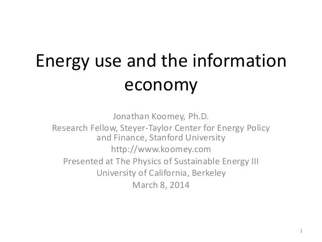Energy use and the information economy Jonathan Koomey, Ph.D. Research Fellow, Steyer-Taylor Center for Energy Policy and ...