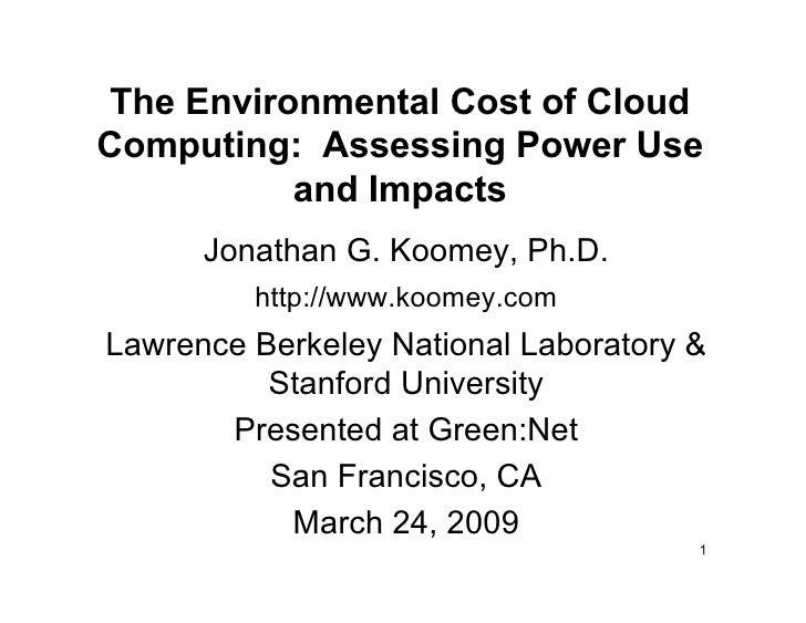The Environmental Cost of Cloud Computing: Assessing Power Use            and Impacts       Jonathan G. Koomey, Ph.D.     ...