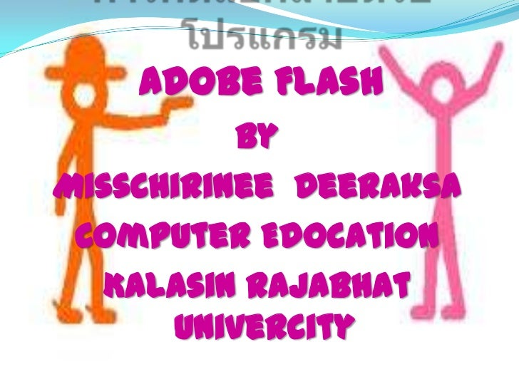 Adobe Flash          ByMissChirinee Deeraksa Computer Edocation  Kalasin Rajabhat      Univercity